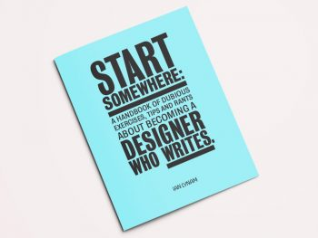 Start Somewhere: A Handbook of Dubious Exercises, Tips and Rants about Becoming a Designer Who Writes, 2016